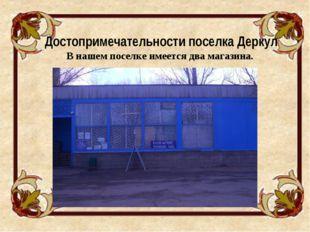 Достопримечательности поселка Деркул В нашем поселке имеется два магазина.
