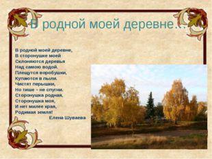 В родной моей деревне…  В родной моей деревне, В сторонушке моей Склоняются