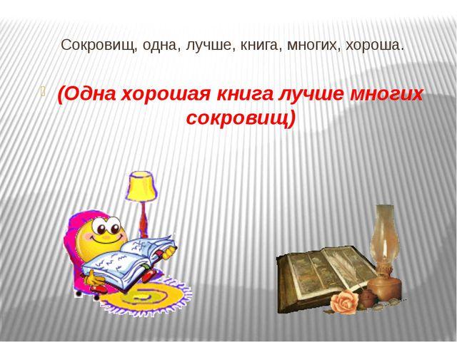 Сокровищ, одна, лучше, книга, многих, хороша. (Одна хорошая книга лучше многи...