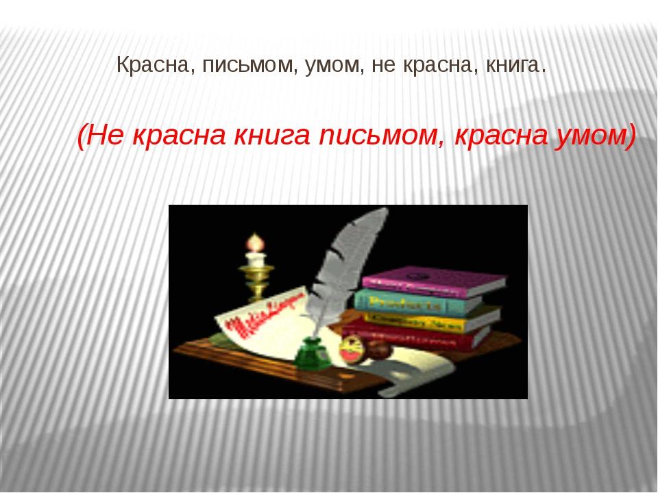 Красна, письмом, умом, не красна, книга.  (Не красна книга письмом, кра...