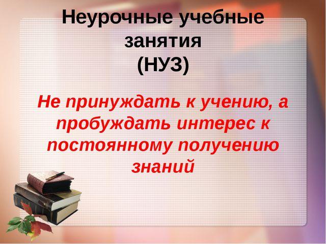 Неурочные учебные занятия (НУЗ) Не принуждать к учению, а пробуждать интерес...