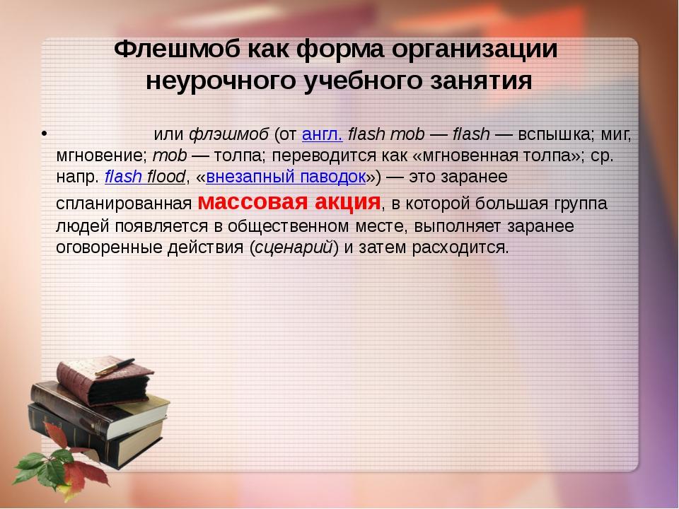 Флешмоб как форма организации неурочного учебного занятия Флешмо́билифлэшмо...