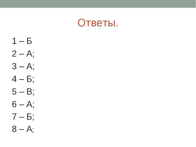 Ответы. 1 – Б 2 – А; 3 – А; 4 – Б; 5 – В; 6 – А; 7 – Б; 8 – А;