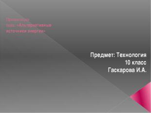 Презентация тема: «Альтернативные источники энергии» Предмет: Технология 10
