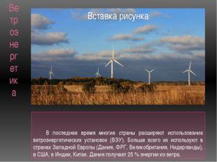 Ветроэнергетика В последнее время многие страны расширяют использование ветро
