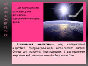 космическая ЭНЕРГЕТИКА Вид дистанционного манипулятора на фонеЗемли, освещен