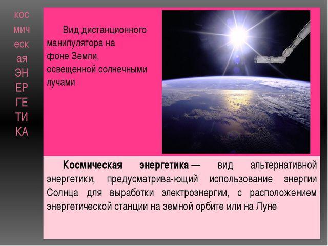 космическая ЭНЕРГЕТИКА Вид дистанционного манипулятора на фонеЗемли, освещен...