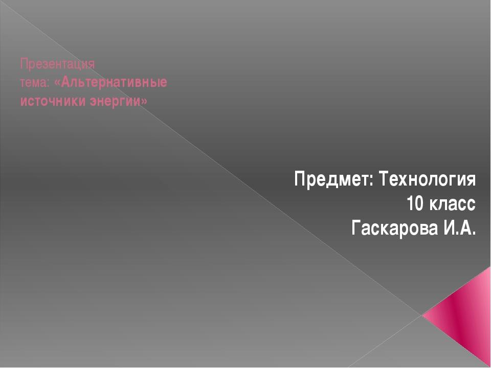 Презентация тема: «Альтернативные источники энергии» Предмет: Технология 10...