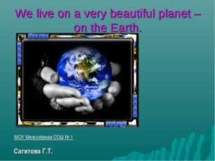 We live on a very beautiful planet – on the Earth. МОУ Межозёрная СОШ № 1 Cаг