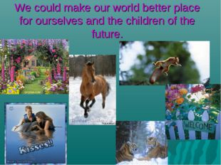 We could make our world better place for ourselves and the children of the fu