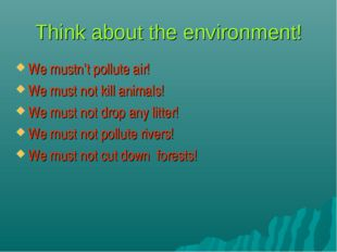 Think about the environment! We mustn't pollute air! We must not kill animals