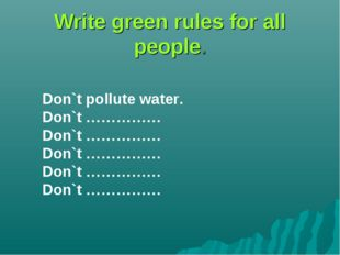 Write green rules for all people. Don`t pollute water. Don`t …………… Don`t ………