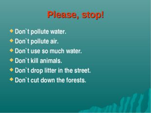 Please, stop! Don`t pollute water. Don`t pollute air. Don`t use so much water