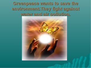 Greenpeace wants to save the environment.They fight against water and air pol