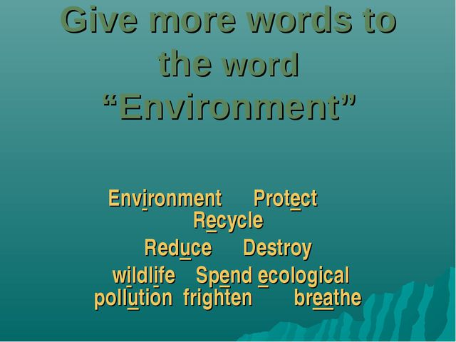 "Give more words to the word ""Environment"" Environment Protect Recycle Reduce..."