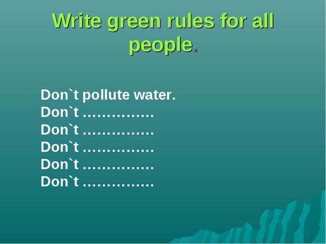Write green rules for all people. Don`t pollute water. Don`t …………… Don`t ………...