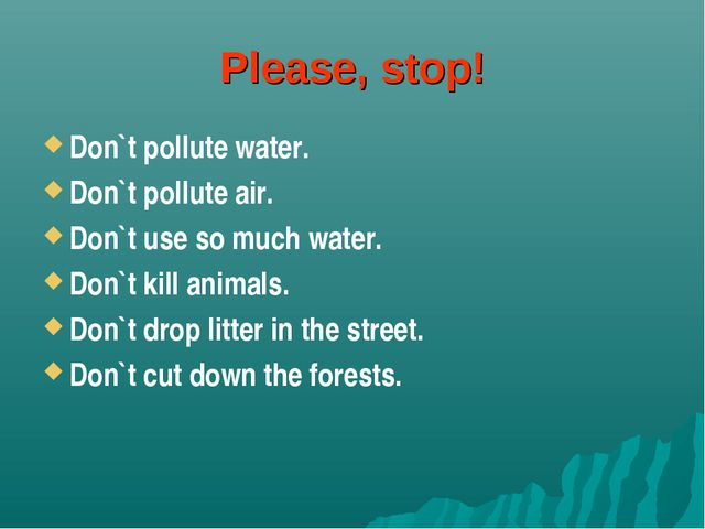 Please, stop! Don`t pollute water. Don`t pollute air. Don`t use so much water...
