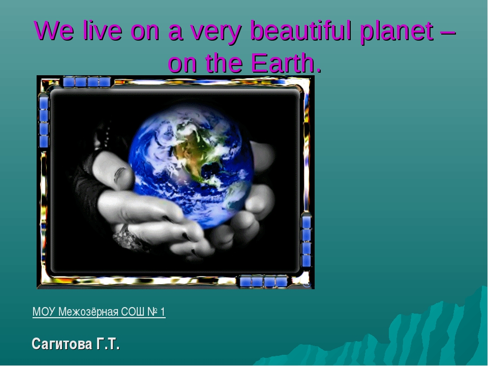 We live on a very beautiful planet – on the Earth. МОУ Межозёрная СОШ № 1 Cаг...