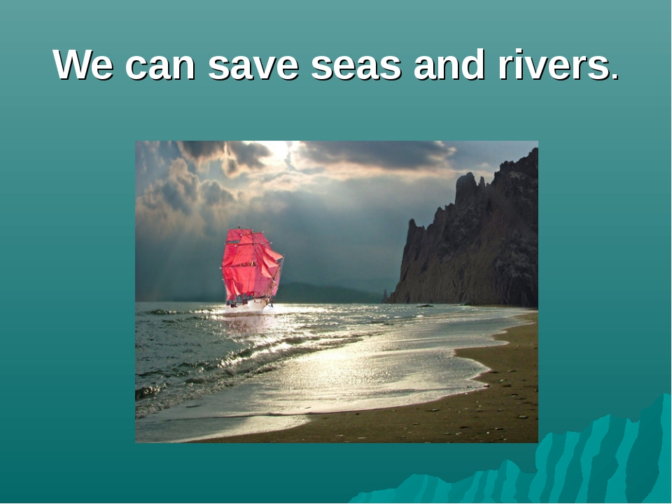 We can save seas and rivers.