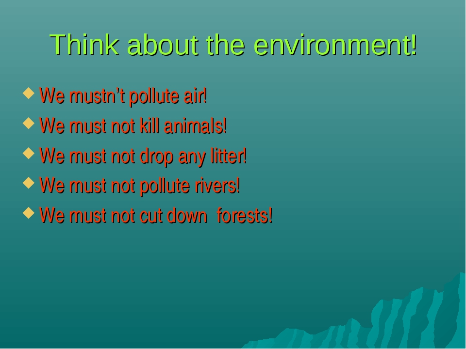 Think about the environment! We mustn't pollute air! We must not kill animals...