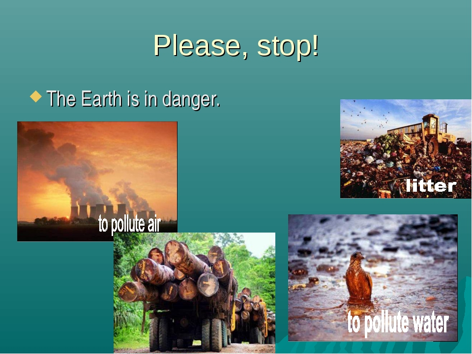 Please, stop! The Earth is in danger.