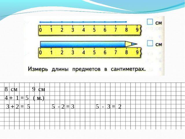 8 см 9 см 4 + 1 = 5 ( м.) 3 + 2 = 5 5 - 2 = 3 5 - 3 = 2