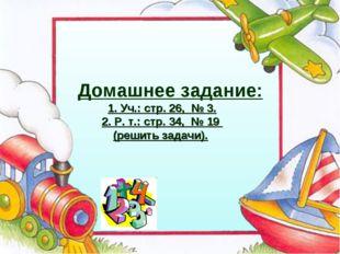 Домашнее задание: 1. Уч.: стр. 26, № 3. 2. Р. т.: стр. 34, № 19 (решить зада