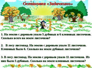 1 1. На землю с деревьев упало 5 дубовых и 6 кленовых листочков. Сколько всег