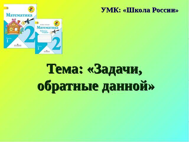 Тема: «Задачи, обратные данной» УМК: «Школа России»