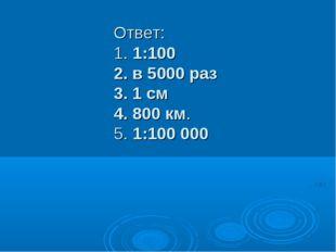 Ответ: 1. 1:100 2. в 5000 раз 3. 1 см 4. 800 км. 5. 1:100 000