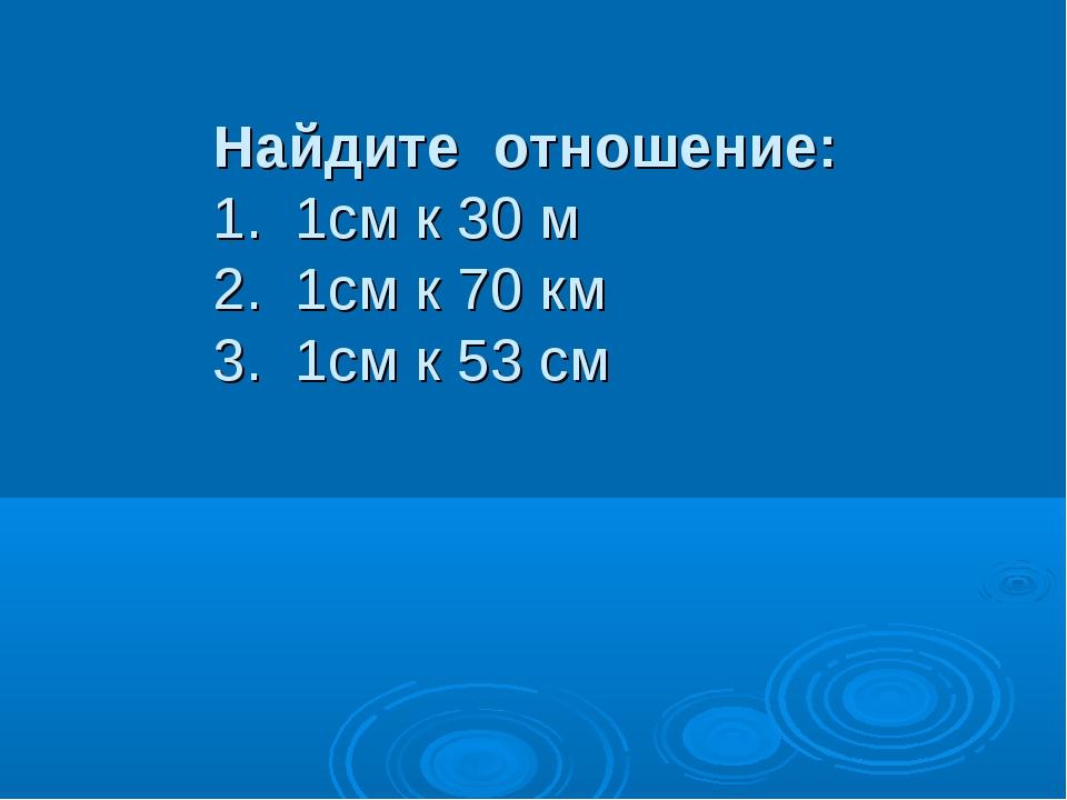 Найдите отношение: 1. 1см к 30 м 2. 1см к 70 км 3. 1см к 53 см