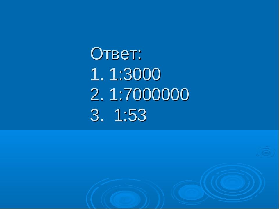 Ответ: 1. 1:3000 2. 1:7000000 3. 1:53