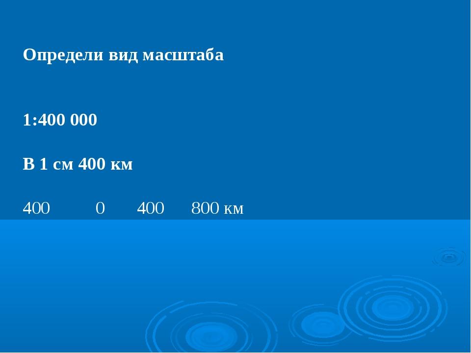 Определи вид масштаба 1:400 000 В 1 см 400 км 400 0 400 800 км