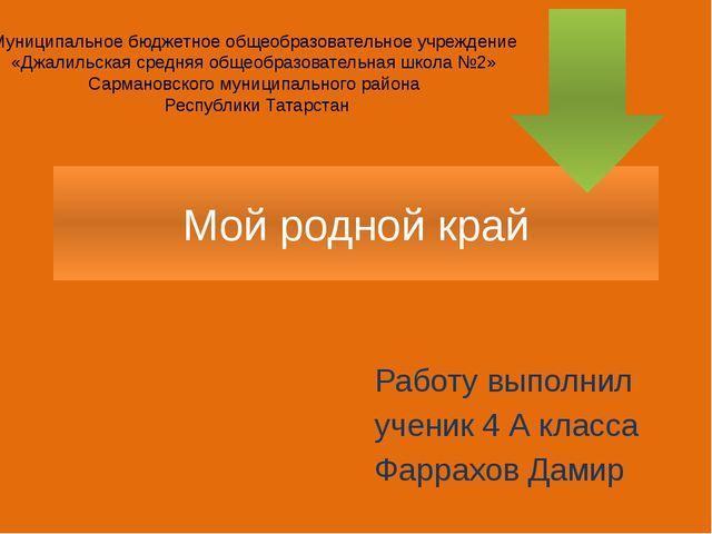 Мой родной край Работу выполнил ученик 4 А класса Фаррахов Дамир Муниципально...