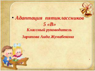 . Адаптация пятиклассников 5 «В» Классный руководитель Зарипова Аида Жумабек