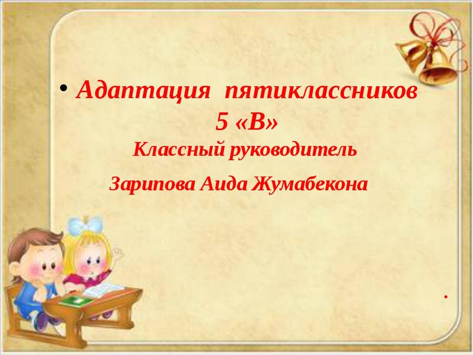 . Адаптация пятиклассников 5 «В» Классный руководитель Зарипова Аида Жумабек...