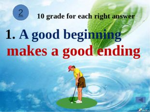 A good beginning makes a good ending 10 grade for each right answer