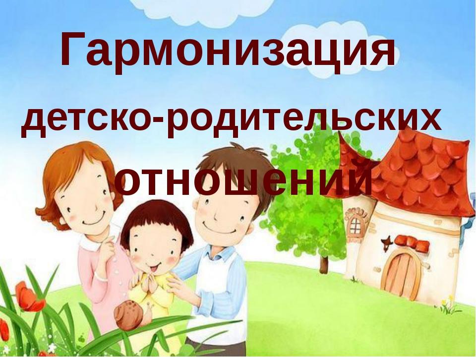 Гармонизация детско-родительских отношений