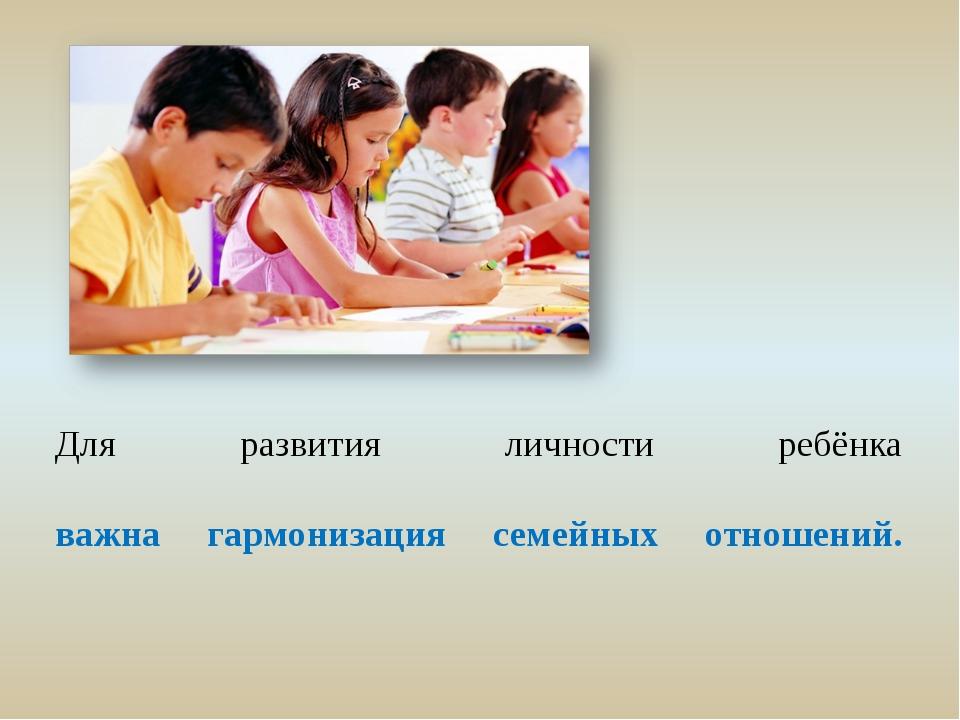 Для развития личности ребёнка важна гармонизация семейных отношений.