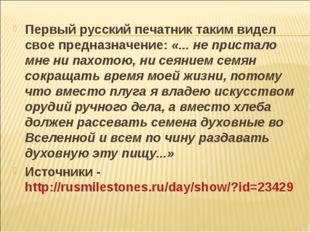 Первый русский печатник таким видел свое предназначение: «... не пристало мне