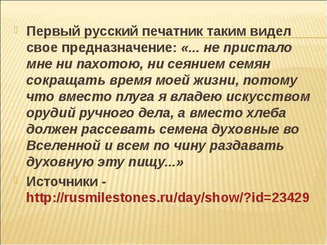 Первый русский печатник таким видел свое предназначение: «... не пристало мне...