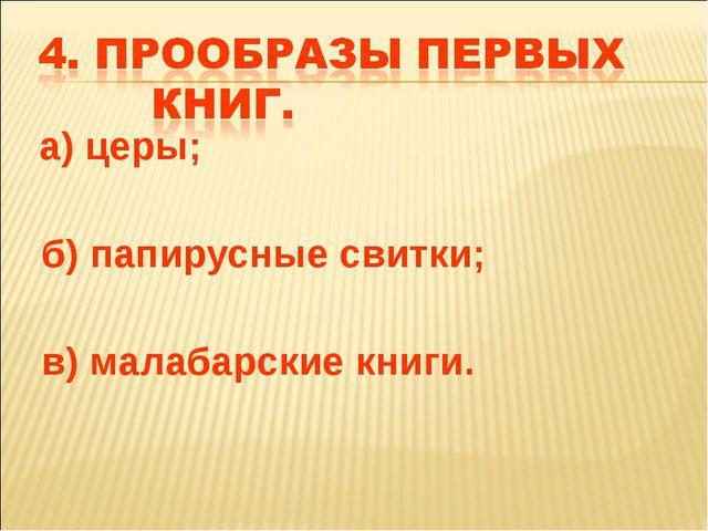 а) церы; б) папирусные свитки; в) малабарские книги.