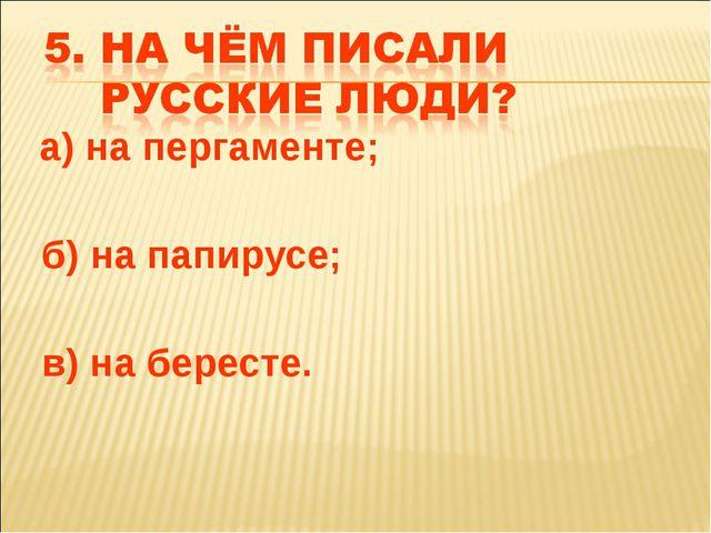 а) на пергаменте; б) на папирусе; в) на бересте.
