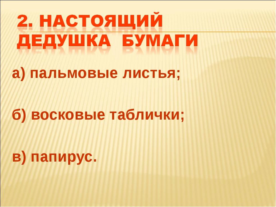 а) пальмовые листья; б) восковые таблички; в) папирус.