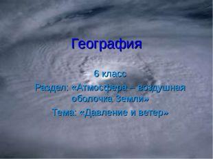 География 6 класс Раздел: «Атмосфера – воздушная оболочка Земли» Тема: «Давле