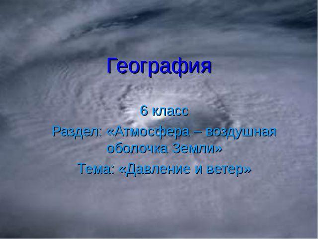 География 6 класс Раздел: «Атмосфера – воздушная оболочка Земли» Тема: «Давле...