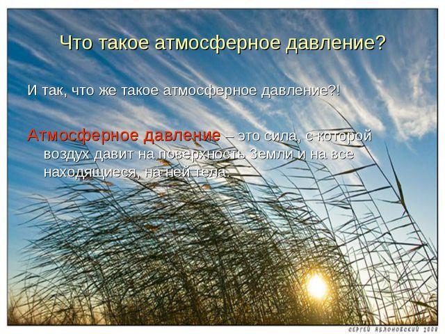 Что такое атмосферное давление? И так, что же такое атмосферное давление?! Ат...