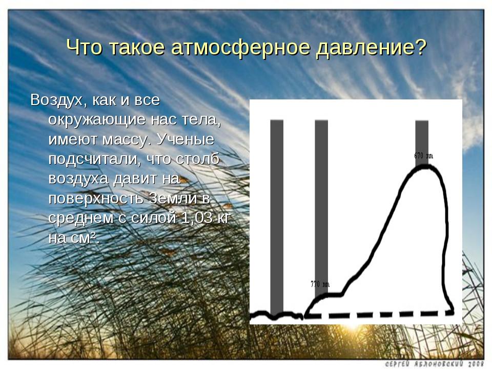 Что такое атмосферное давление? Воздух, как и все окружающие нас тела, имеют...