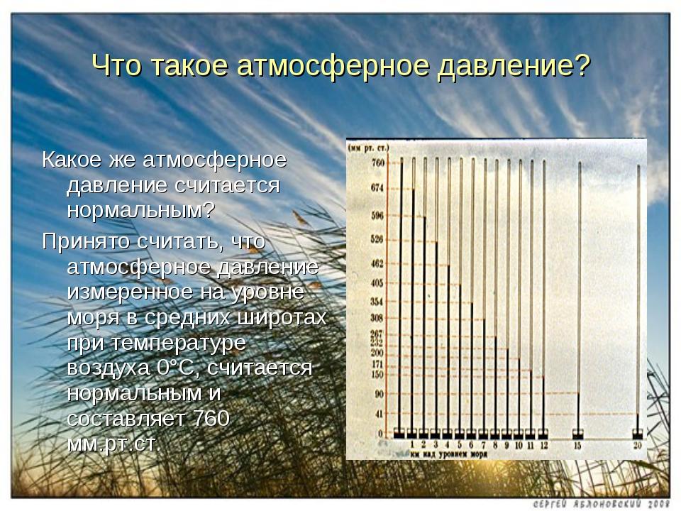 Какое же атмосферное давление считается нормальным? Принято считать, что атмо...