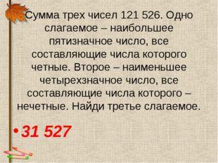 Сумма трех чисел 121 526. Одно слагаемое – наибольшее пятизначное число, все